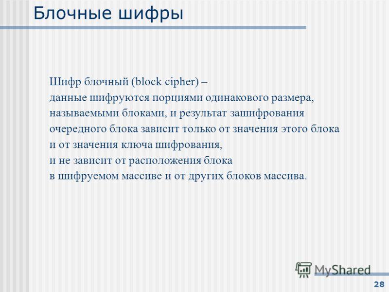 28 Блочные шифры Шифр блочный (block cipher) – данные шифруются порциями одинакового размера, называемыми блоками, и результат зашифрования очередного блока зависит только от значения этого блока и от значения ключа шифрования, и не зависит от распол