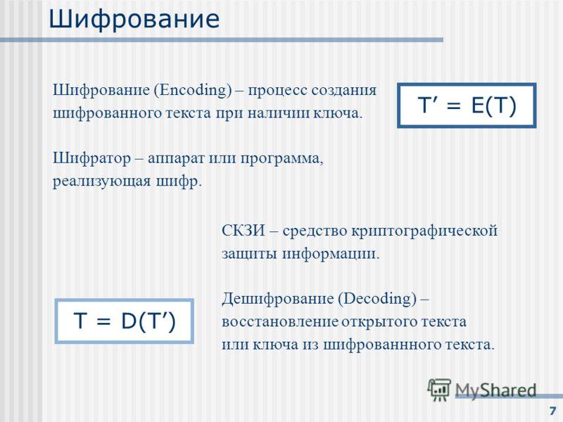 7 Шифрование Шифрование (Encoding) – процесс создания шифрованного текста при наличии ключа. Шифратор – аппарат или программа, реализующая шифр. T = E(T) T = D(T) СКЗИ – средство криптографической защиты информации. Дешифрование (Decoding) – восстано