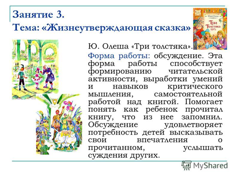 Занятие 3. Тема: «Жизнеутверждающая сказка» Ю. Олеша «Три толстяка». Форма работы: обсуждение. Эта форма работы способствует формированию читательской активности, выработки умений и навыков критического мышления, самостоятельной работой над книгой. П