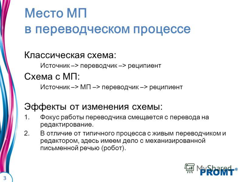 3 Место МП в переводческом процессе Классическая схема: Источник –> переводчик –> реципиент Схема с МП: Источник –> МП –> переводчик –> реципиент Эффекты от изменения схемы: 1.Фокус работы переводчика смещается с перевода на редактирование. 2.В отлич