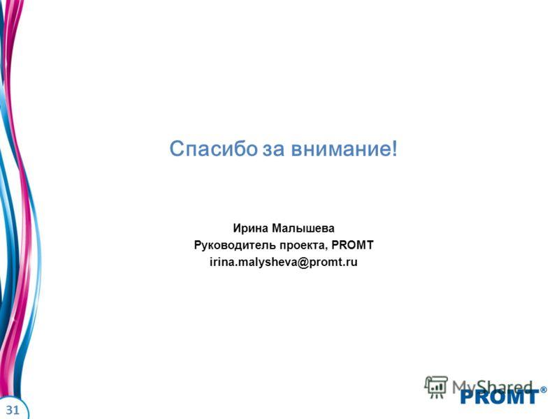31 Спасибо за внимание! Ирина Малышева Руководитель проекта, PROMT irina.malysheva@promt.ru