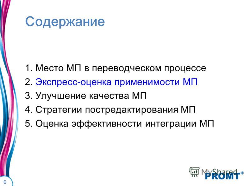 6 Содержание 1. Место МП в переводческом процессе 2. Экспресс-оценка применимости МП 3. Улучшение качества МП 4. Стратегии постредактирования МП 5. Оценка эффективности интеграции МП