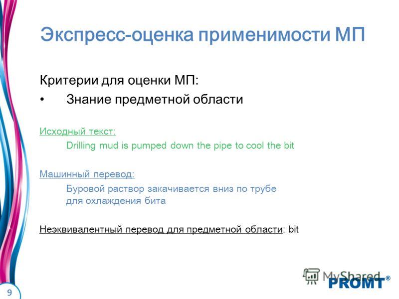 9 Экспресс-оценка применимости МП Критерии для оценки МП: Знание предметной области Исходный текст: Drilling mud is pumped down the pipe to cool the bit Машинный перевод: Буровой раствор закачивается вниз по трубе для охлаждения бита Неэквивалентный
