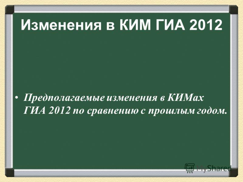 Изменения в КИМ ГИА 2012 Предполагаемые изменения в КИМах ГИА 2012 по сравнению с прошлым годом.