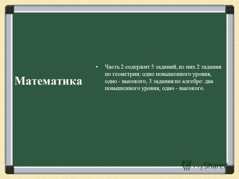 Часть 2 содержит 5 заданий, из них 2 задания по геометрии : одно повышенного уровня, одно - высокого, 3 задания по алгебре : два повышенного уровня, одно - высокого. Математика
