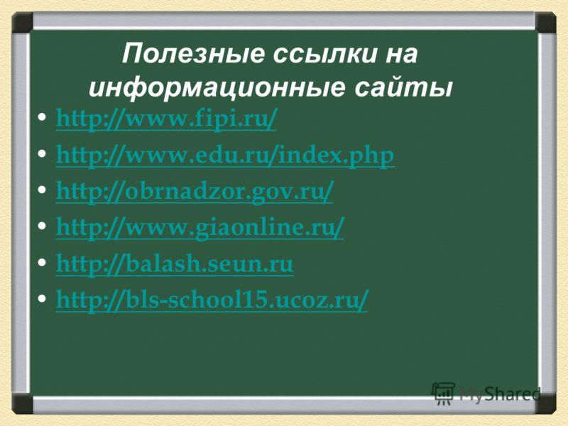 Полезные ссылки на информационные сайты http://www.fipi.ru/ http://www.edu.ru/index.php http://obrnadzor.gov.ru/ http://www.giaonline.ru/ http://balash.seun.ru http://bls-school15.ucoz.ru/