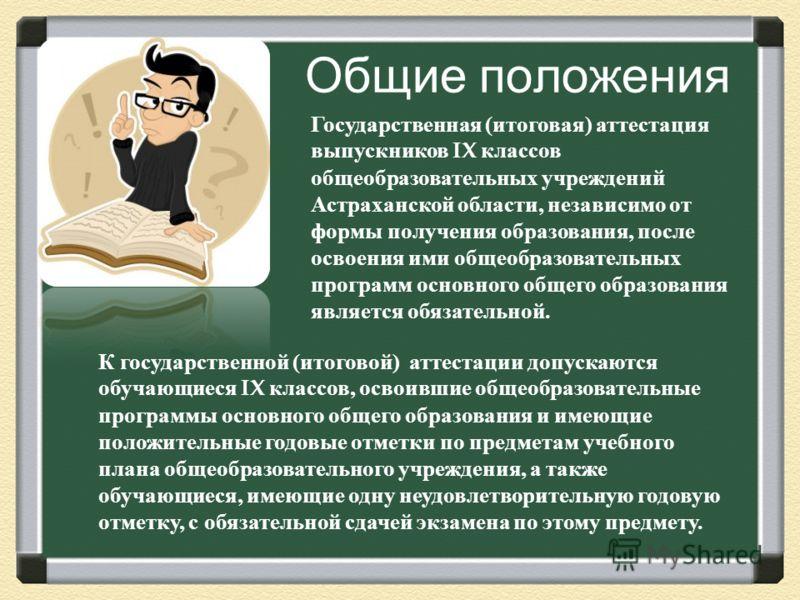 Общие положения Государственная ( итоговая ) аттестация выпускников IX классов общеобразовательных учреждений Астраханской области, независимо от формы получения образования, после освоения ими общеобразовательных программ основного общего образовани