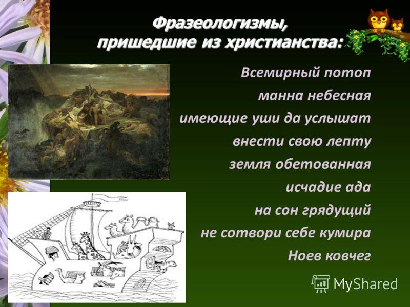 Фразеологизмы, пришедшие из христианства: Всемирный потоп манна небесная имеющие уши да услышат внести свою лепту земля обетованная исчадие ада на сон грядущий не сотвори себе кумира Ноев ковчег