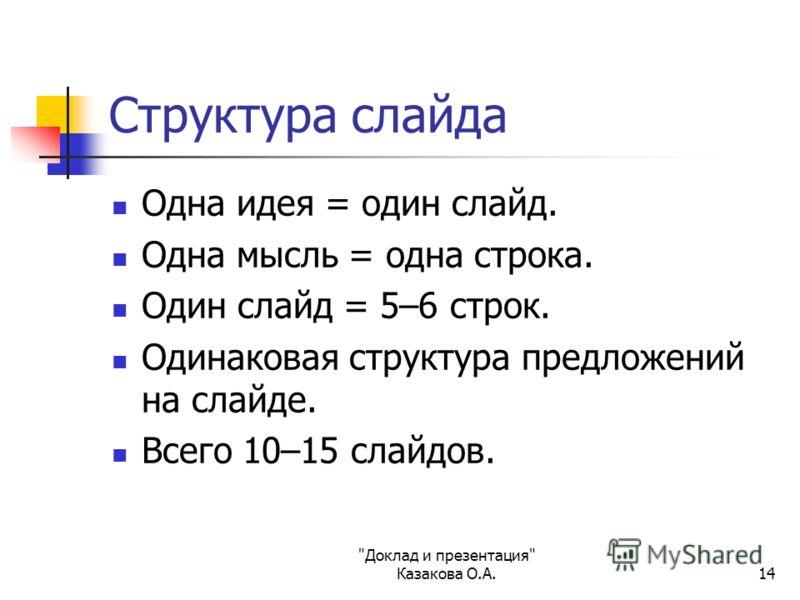 Доклад и презентация Казакова О.А.14 Структура слайда Одна идея = один слайд. Одна мысль = одна строка. Один слайд = 5–6 строк. Одинаковая структура предложений на слайде. Всего 10–15 слайдов.