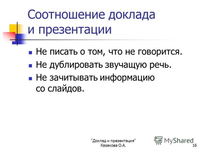 Доклад и презентация Казакова О.А.16 Соотношение доклада и презентации Не писать о том, что не говорится. Не дублировать звучащую речь. Не зачитывать информацию со слайдов.