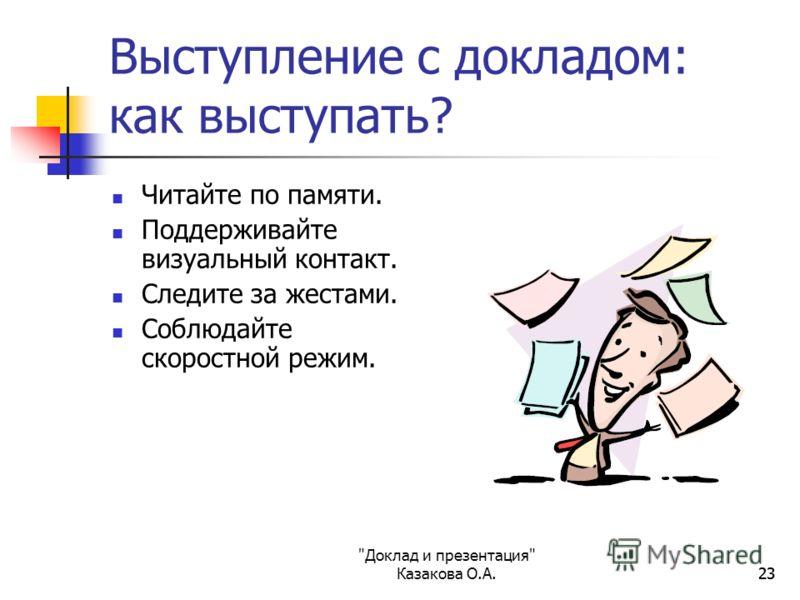 Доклад и презентация Казакова О.А.23 Выступление с докладом: как выступать? Читайте по памяти. Поддерживайте визуальный контакт. Следите за жестами. Соблюдайте скоростной режим.