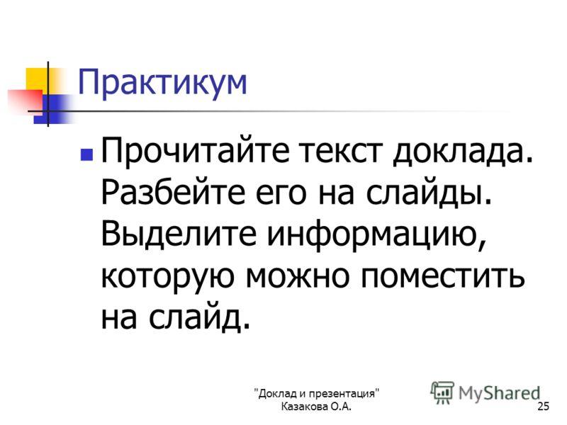 Доклад и презентация Казакова О.А.25 Практикум Прочитайте текст доклада. Разбейте его на слайды. Выделите информацию, которую можно поместить на слайд.