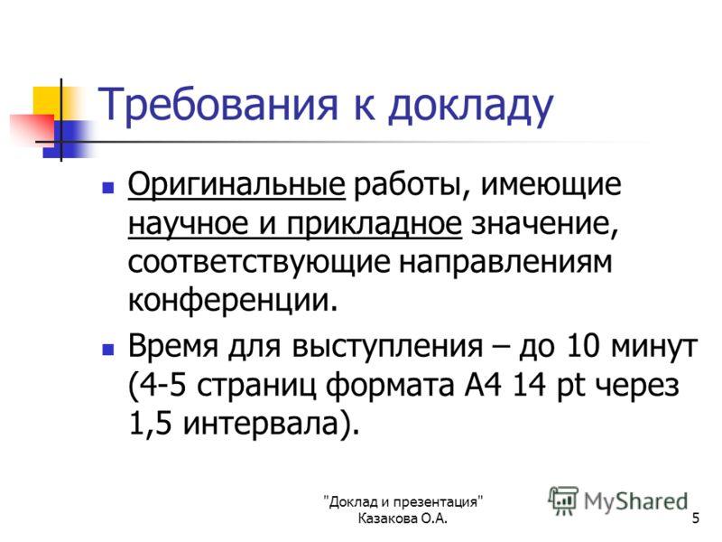 Доклад и презентация Казакова О.А.5 Требования к докладу Оригинальные работы, имеющие научное и прикладное значение, соответствующие направлениям конференции. Время для выступления – до 10 минут (4-5 страниц формата А4 14 pt через 1,5 интервала).
