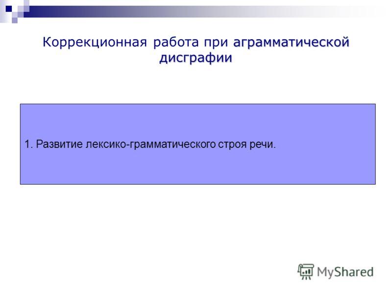 аграмматической дисграфии Коррекционная работа при аграмматической дисграфии 1. Развитие лексико-грамматического строя речи.
