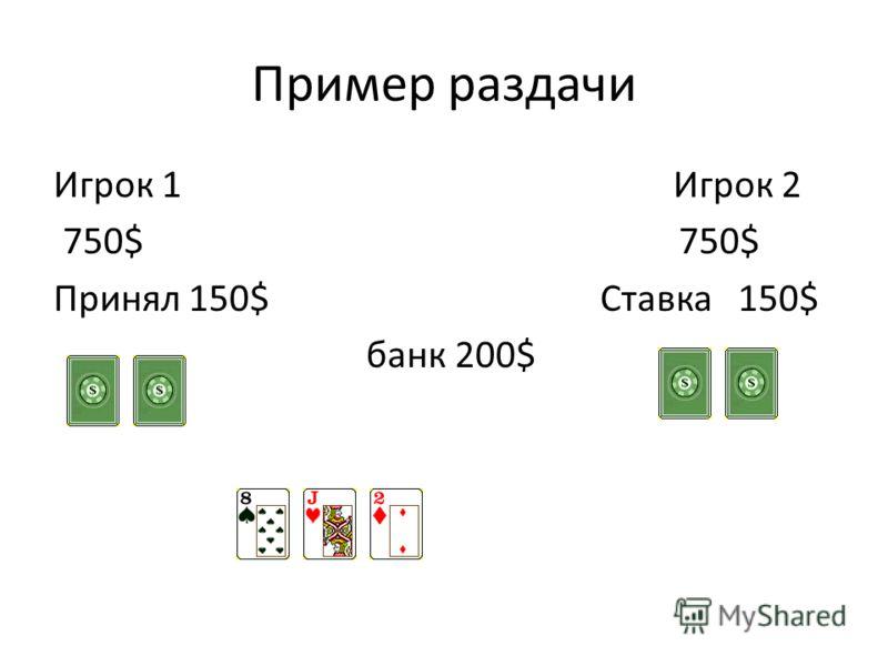 Пример раздачи Игрок 1 Игрок 2 750$ 750$ Принял 150$ Ставка 150$ банк 200$