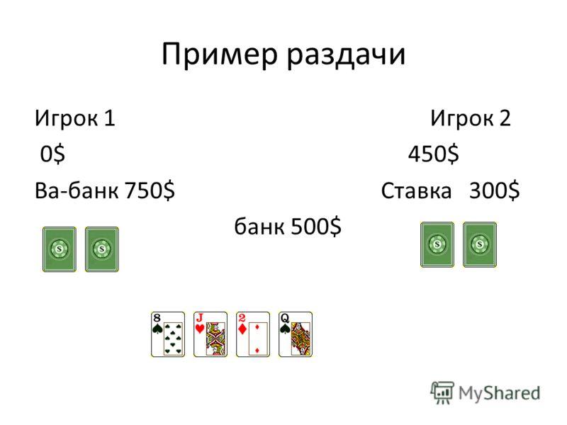 Пример раздачи Игрок 1 Игрок 2 0$ 450$ Ва-банк 750$ Ставка 300$ банк 500$