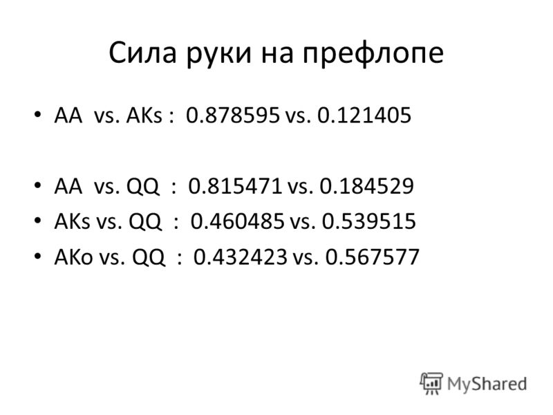 Сила руки на префлопе AA vs. AKs : 0.878595 vs. 0.121405 AA vs. QQ : 0.815471 vs. 0.184529 AKs vs. QQ : 0.460485 vs. 0.539515 AKo vs. QQ : 0.432423 vs. 0.567577