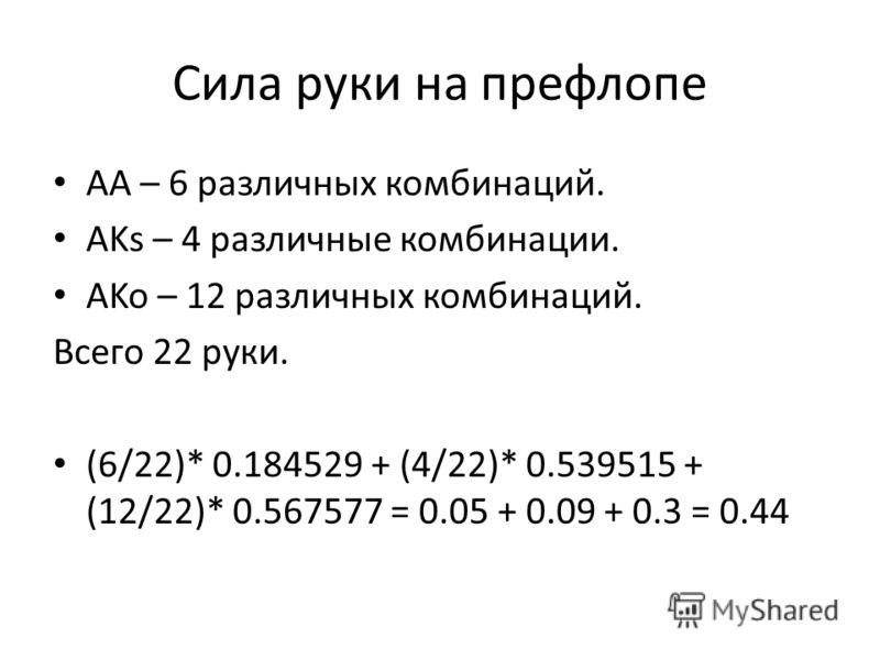 Сила руки на префлопе AA – 6 различных комбинаций. AKs – 4 различные комбинации. AKo – 12 различных комбинаций. Всего 22 руки. (6/22)* 0.184529 + (4/22)* 0.539515 + (12/22)* 0.567577 = 0.05 + 0.09 + 0.3 = 0.44