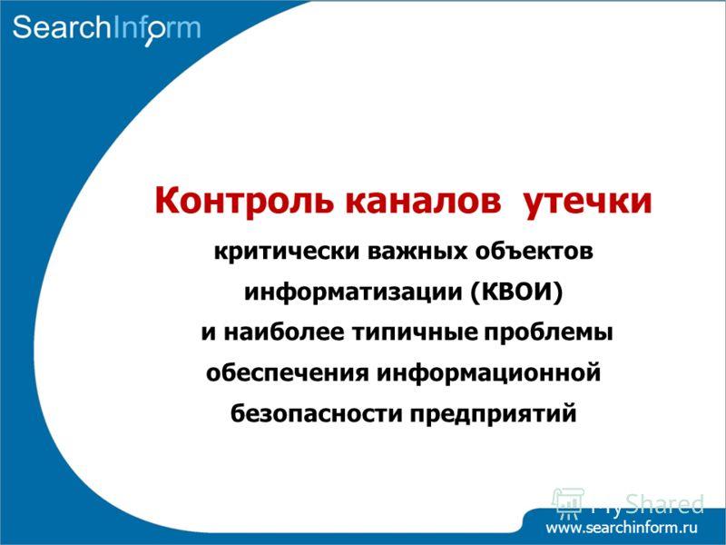 www.searchinform.ru Контроль каналов утечки критически важных объектов информатизации (КВОИ) и наиболее типичные проблемы обеспечения информационной безопасности предприятий