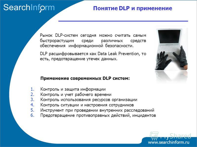 Понятие DLP и применение www.searchinform.ru Рынок DLP-систем сегодня можно считать самым быстрорастущим среди различных средств обеспечения информационной безопасности. DLP расшифровывается как Data Leak Prevention, то есть, предотвращение утечек да