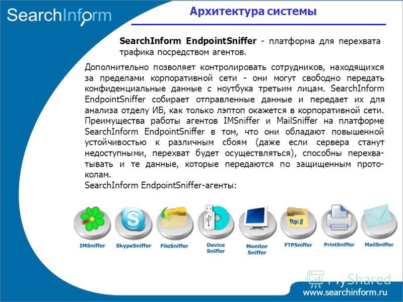 Архитектура системы www.searchinform.ru SearchInform EndpointSniffer - платформа для перехвата трафика посредством агентов. Дополнительно позволяет контролировать сотрудников, находящихся за пределами корпоративной сети - они могут свободно передать