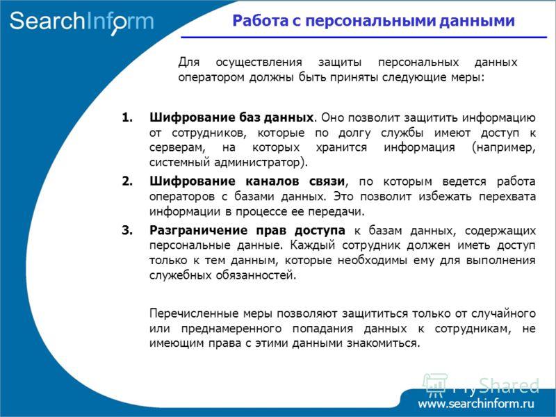 Работа с персональными данными www.searchinform.ru 1.Шифрование баз данных. Оно позволит защитить информацию от сотрудников, которые по долгу службы имеют доступ к серверам, на которых хранится информация (например, системный администратор). 2.Шифров