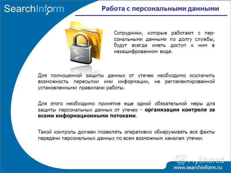 Работа с персональными данными www.searchinform.ru Для полноценной защиты данных от утечек необходимо исключить возможность пересылки ими информации, не регламентированной установленными правилами работы. Для этого необходимо принятие еще одной обяза
