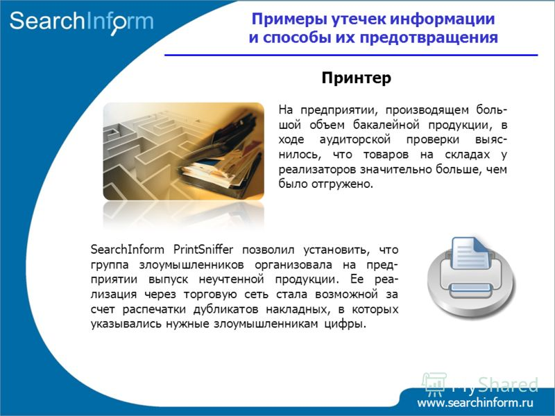www.searchinform.ru На предприятии, производящем боль- шой объем бакалейной продукции, в ходе аудиторской проверки выяс- нилось, что товаров на складах у реализаторов значительно больше, чем было отгружено. SearchInform PrintSniffer позволил установи
