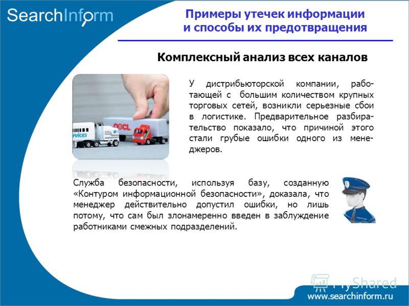 www.searchinform.ru У дистрибьюторской компании, рабо- тающей с большим количеством крупных торговых сетей, возникли серьезные сбои в логистике. Предварительное разбира- тельство показало, что причиной этого стали грубые ошибки одного из мене- джеров