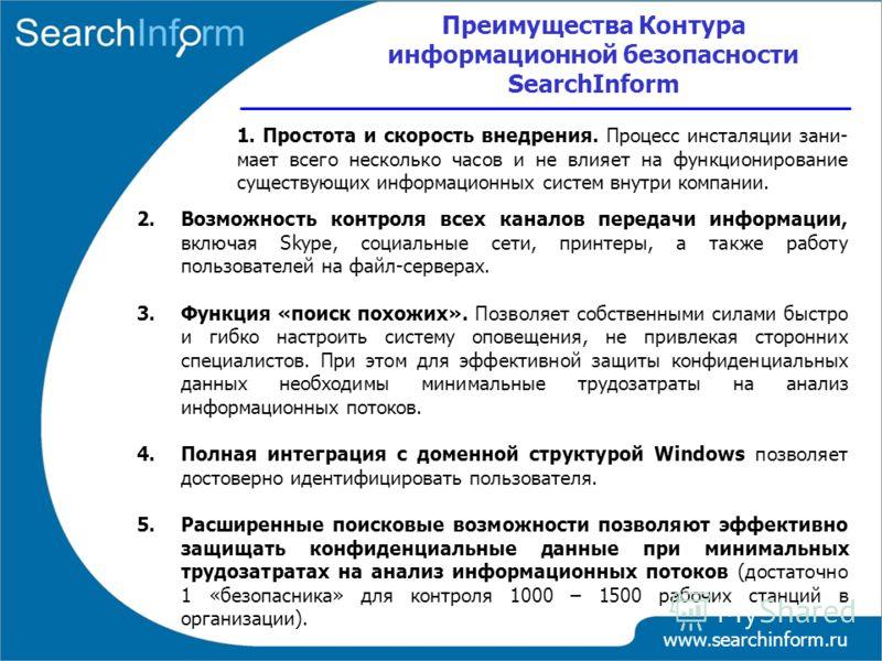 www.searchinform.ru 1. Простота и скорость внедрения. Процесс инсталяции зани- мает всего несколько часов и не влияет на функционирование существующих информационных систем внутри компании. Преимущества Контура информационной безопасности SearchInfor