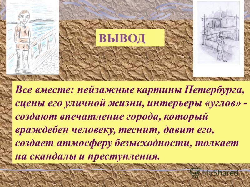 ВЫВОД Все вместе: пейзажные картины Петербурга, сцены его уличной жизни, интерьеры «углов» - создают впечатление города, который враждебен человеку, теснит, давит его, создает атмосферу безысходности, толкает на скандалы и преступления.
