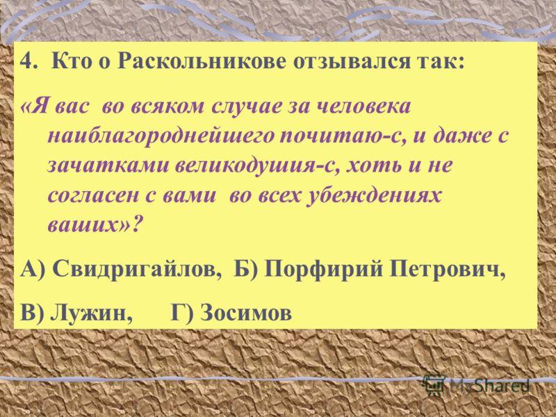 4. Кто о Раскольникове отзывался так: «Я вас во всяком случае за человека наиблагороднейшего почитаю-с, и даже с зачатками великодушия-с, хоть и не согласен с вами во всех убеждениях ваших»? А) Свидригайлов, Б) Порфирий Петрович, В) Лужин, Г) Зосимов