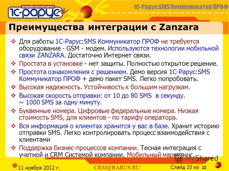1С-Рарус:SMS Коммуникатор ПРОФ Слайд 10 из zz CRM@RARUS.RU 11 ноября 2012 г. Преимущества интеграции с Zanzara Для работы 1С-Рарус:SMS Коммуникатор ПРОФ не требуется оборудование - GSM - модем. Используются технологии мобильной связи ZANZARA. Достато