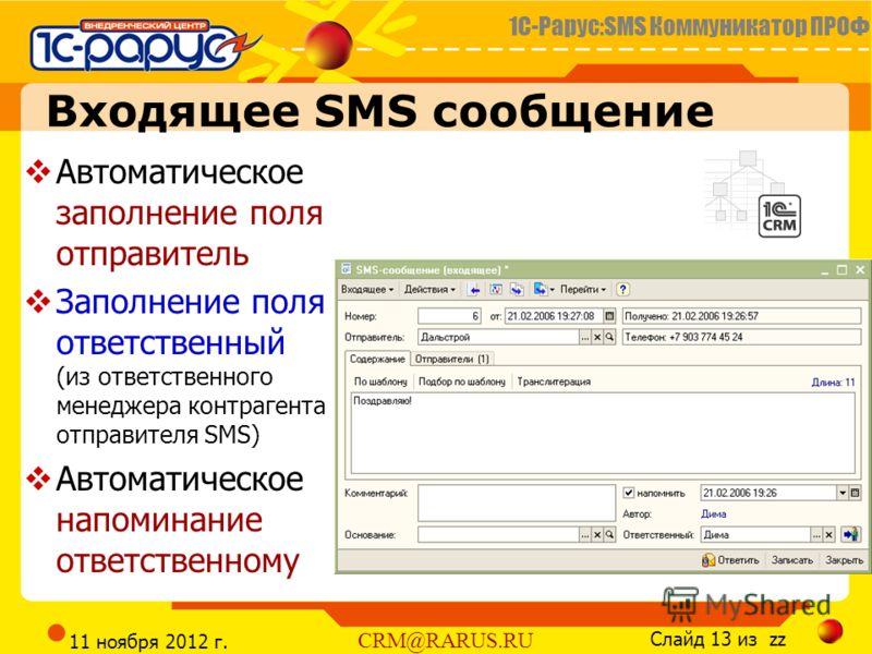 1С-Рарус:SMS Коммуникатор ПРОФ Слайд 13 из zz CRM@RARUS.RU 11 ноября 2012 г. Входящее SMS сообщение Автоматическое заполнение поля отправитель Заполнение поля ответственный (из ответственного менеджера контрагента отправителя SMS) Автоматическое напо