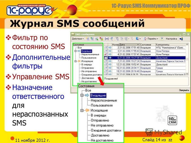 1С-Рарус:SMS Коммуникатор ПРОФ Слайд 14 из zz CRM@RARUS.RU 11 ноября 2012 г. Журнал SMS сообщений Фильтр по состоянию SMS Дополнительные фильтры Управление SMS Назначение ответственного для нераспознанных SMS