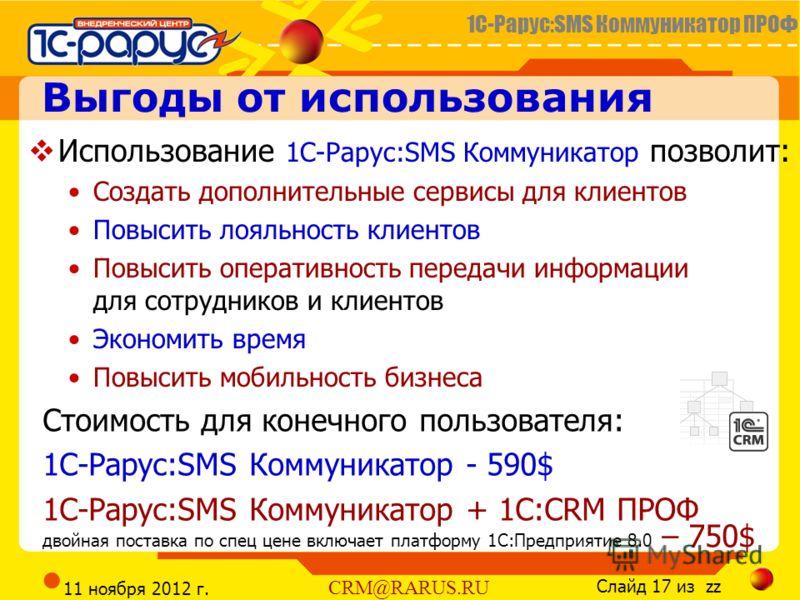 1С-Рарус:SMS Коммуникатор ПРОФ Слайд 17 из zz CRM@RARUS.RU 11 ноября 2012 г. Выгоды от использования Использование 1С-Рарус:SMS Коммуникатор позволит: Создать дополнительные сервисы для клиентов Повысить лояльность клиентов Повысить оперативность пер
