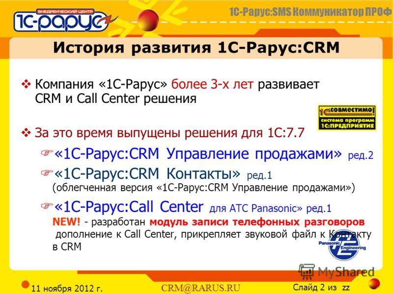 1С-Рарус:SMS Коммуникатор ПРОФ Слайд 2 из zz CRM@RARUS.RU 11 ноября 2012 г. Компания «1С-Рарус» более 3-х лет развивает CRM и Call Center решения За это время выпущены решения для 1С:7.7 «1С-Рарус:CRM Управление продажами» ред.2 «1С-Рарус:CRM Контакт