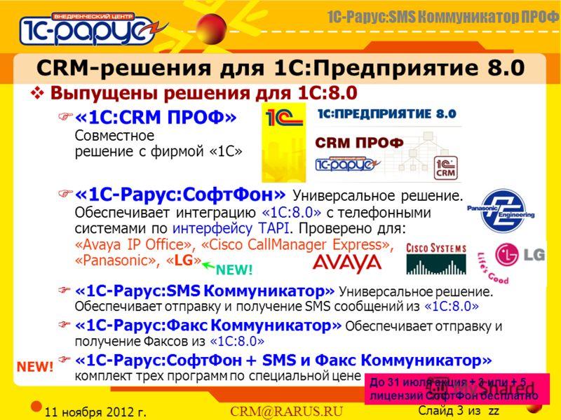 1С-Рарус:SMS Коммуникатор ПРОФ Слайд 3 из zz CRM@RARUS.RU 11 ноября 2012 г. Выпущены решения для 1С:8.0 «1C:CRM ПРОФ» Совместное решение с фирмой «1С» «1С-Рарус:СофтФон» Универсальное решение. Обеспечивает интеграцию «1С:8.0» с телефонными системами