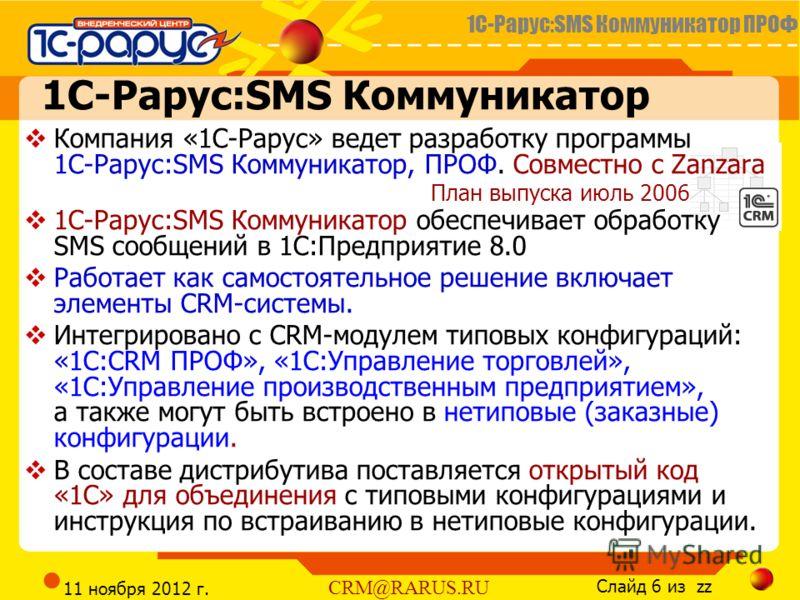 1С-Рарус:SMS Коммуникатор ПРОФ Слайд 6 из zz CRM@RARUS.RU 11 ноября 2012 г. 1С-Рарус:SMS Коммуникатор Компания «1С-Рарус» ведет разработку программы 1С-Рарус:SMS Коммуникатор, ПРОФ. Совместно с Zanzara 1С-Рарус:SMS Коммуникатор обеспечивает обработку