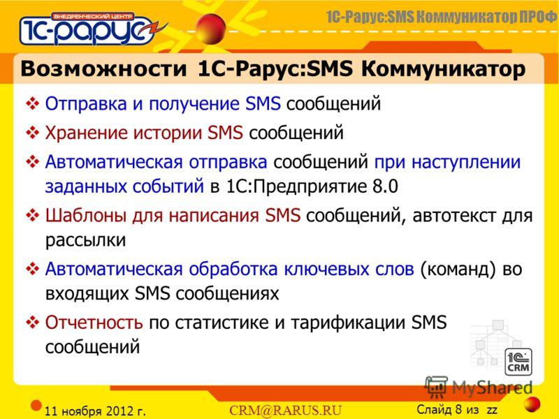 1С-Рарус:SMS Коммуникатор ПРОФ Слайд 8 из zz CRM@RARUS.RU 11 ноября 2012 г. Возможности 1С-Рарус:SMS Коммуникатор Отправка и получение SMS сообщений Хранение истории SMS сообщений Автоматическая отправка сообщений при наступлении заданных событий в 1