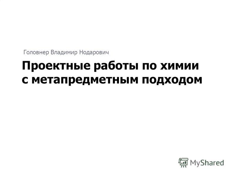 Головнер Владимир Нодарович Проектные работы по химии с метапредметным подходом