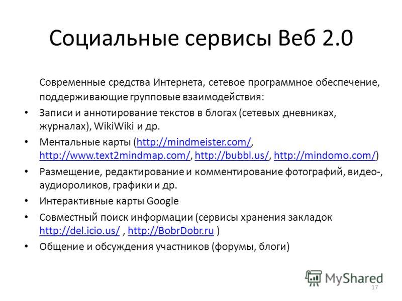 17 Социальные сервисы Веб 2.0 Современные средства Интернета, сетевое программное обеспечение, поддерживающие групповые взаимодействия: Записи и аннотирование текстов в блогах (сетевых дневниках, журналах), WikiWiki и др. Ментальные карты (http://min