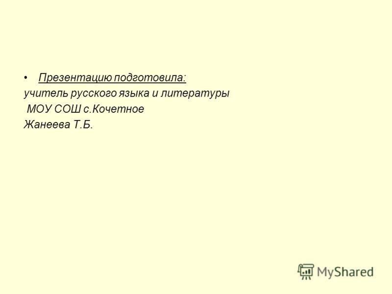 Презентацию подготовила: учитель русского языка и литературы МОУ СОШ с.Кочетное Жанеева Т.Б.