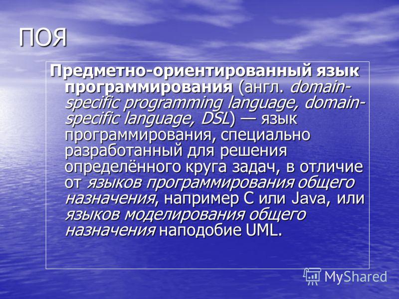 ПОЯ Предметно-ориентированный язык программирования (англ. domain- specific programming language, domain- specific language, DSL) язык программирования, специально разработанный для решения определённого круга задач, в отличие от языков программирова