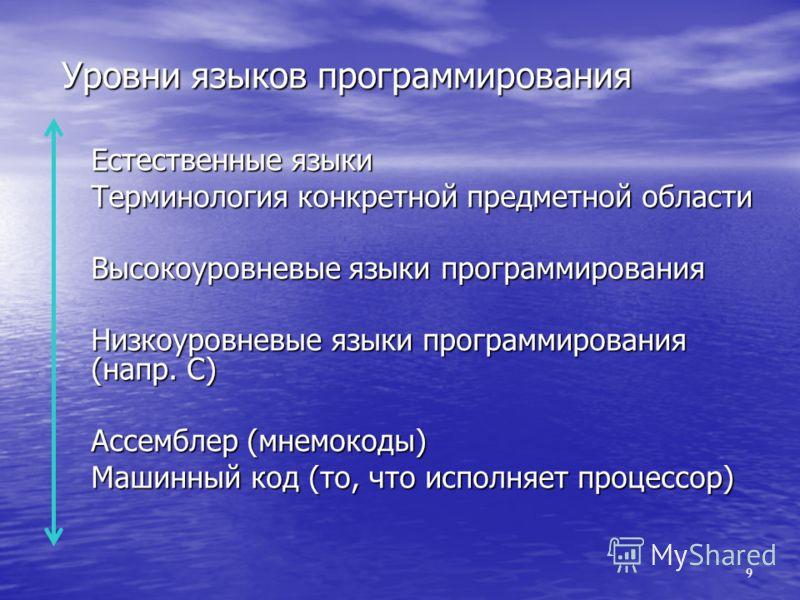 Уровни языков программирования Естественные языки Терминология конкретной предметной области Высокоуровневые языки программирования Низкоуровневые языки программирования (напр. C) Ассемблер (мнемокоды) Машинный код (то, что исполняет процессор) 9