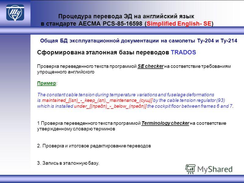 Процедура перевода ЭД на английский язык в стандарте АЕСМА PCS-85-16598 (Simplified English- SE) Сформирована эталонная базы переводов TRADOS Проверка переведенного текста программой SE checker на соответствие требованиям упрощенного английского Прим