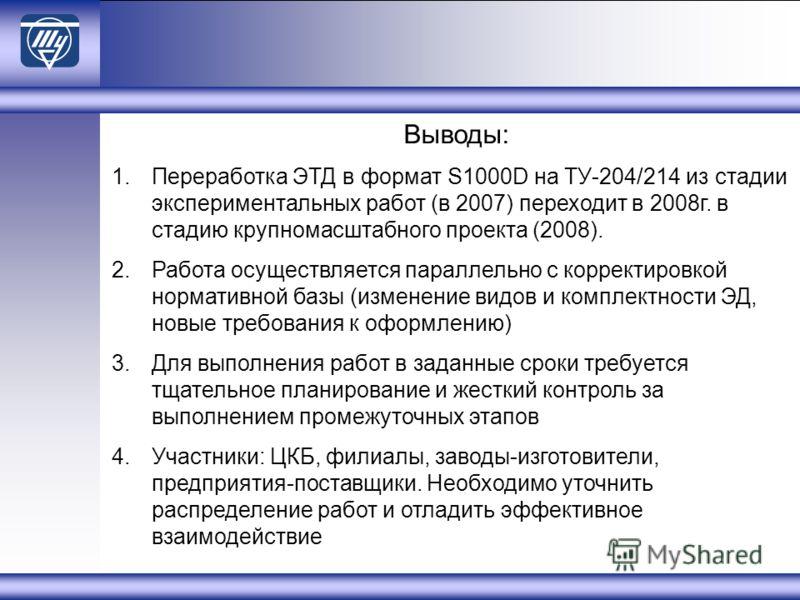 Выводы: 1.Переработка ЭТД в формат S1000D на ТУ-204/214 из стадии экспериментальных работ (в 2007) переходит в 2008г. в стадию крупномасштабного проекта (2008). 2.Работа осуществляется параллельно с корректировкой нормативной базы (изменение видов и