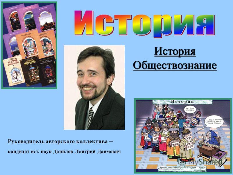 Руководитель авторского коллектива – кандидат ист. наук Данилов Дмитрий Даимович История Обществознание