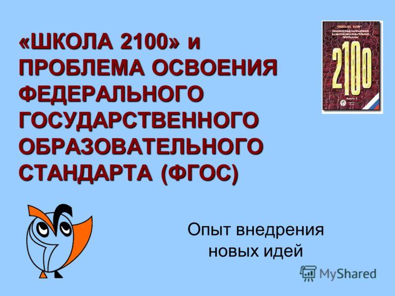 «ШКОЛА 2100» и ПРОБЛЕМА ОСВОЕНИЯ ФЕДЕРАЛЬНОГО ГОСУДАРСТВЕННОГО ОБРАЗОВАТЕЛЬНОГО СТАНДАРТА (ФГОС) Опыт внедрения новых идей