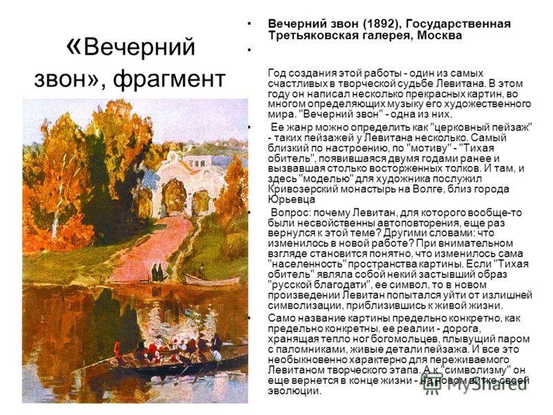 « Вечерний звон», фрагмент Вечерний звон (1892), Государственная Третьяковская галерея, Москва Год создания этой работы - один из самых счастливых в творческой судьбе Левитана. В этом году он написал несколько прекрасных картин, во многом определяющи